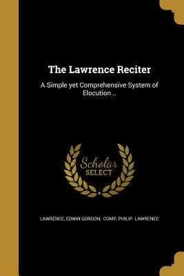 The Lawrence Reciter: A Simple Yet Comprehensive System of Elocution .. - Lawrence, Edwin Gordon Comp (Creator), and Lawrence, Philip