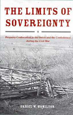The Limits of Sovereignty: Property Confiscation in the Union and the Confederacy During the Civil War - Hamilton, Daniel W