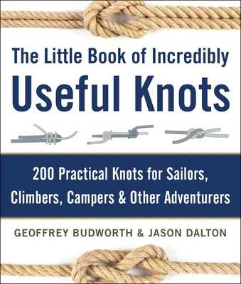 The Little Book of Incredibly Useful Knots: 200 Practical Knots for Sailors, Climbers, Campers & Other Adventurers - Budworth, Geoffrey, and Dalton, Jason