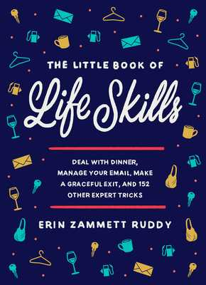 The Little Book of Life Skills: Deal with Dinner, Manage Your Email, Make a Graceful Exit, and 152 Other Expert Tricks - Zammett Ruddy, Erin