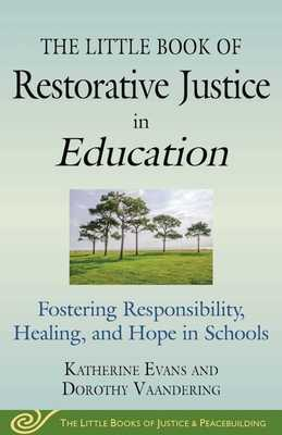 The Little Book of Restorative Justice in Education: Fostering Responsibility, Healing, and Hope in Schools - Evans, Katherine, and Vaandering, Dorothy
