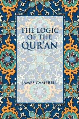 The Logic of the Qur'an - Campbell, James