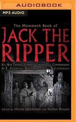 The Mammoth Book of Jack the Ripper: Key New Theories, Complete Chronology, Comprehensive A-Z, Essential Documents, Full Bibliography - Jakubowski, Maxim, and Braund, Nathan, and Dyer, Kris (Read by)