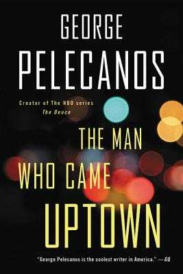 The Man Who Came Uptown - Pelecanos, George P