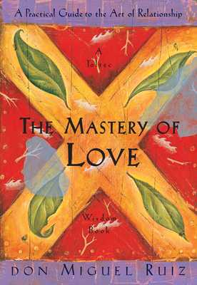 The Mastery of Love: A Practical Guide to the Art of Relationship - Ruiz, Don Miguel, and Mills, Janet