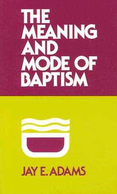 The Meaning and Mode of Baptism - Adams, Jay E, and Adams