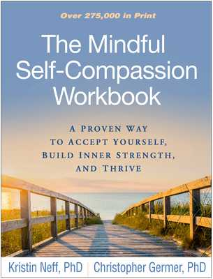 The Mindful Self-Compassion Workbook: A Proven Way to Accept Yourself, Build Inner Strength, and Thrive - Neff, Kristin, and Germer, Christopher, PhD