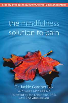 The Mindfulness Solution to Pain: Step-By-Step Techniques for Chronic Pain Management - Gardner-Nix, and Costin-Hall, Lucie, and Kabat-Zinn, Jon, PhD (Foreword by)