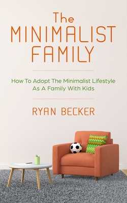 The Minimalist Family: How To Adopt The Minimalist Lifestyle As A Family With Kids - Becker, Ryan