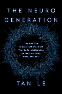 The Neurogeneration: The New Era in Brain Enhancement That Is Revolutionizing the Way We Think, Work, and Heal - Le, Tan
