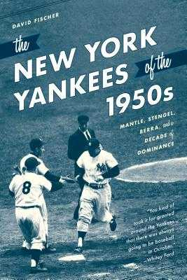 The New York Yankees of the 1950s: Mantle, Stengel, Berra, and a Decade of Dominance - Fischer, David