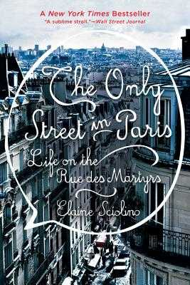 The Only Street in Paris: Life on the Rue Des Martyrs - Sciolino, Elaine