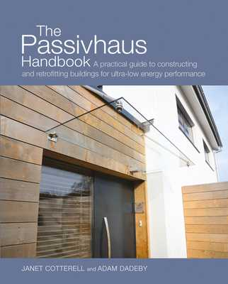 The Passivhaus Handbook: A Practical Guide to Constructing and Retrofitting Buildings for Ultra-Low Energy Performance - Cotterell, Janet, and Dadeby, Adam