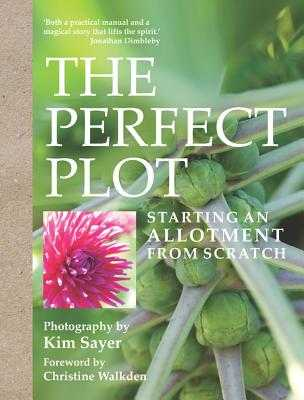 The Perfect Plot: Starting an allotment from scratch - Sayer, Kim (Photographer)