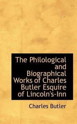 The Philological and Biographical Works of Charles Butler Esquire of Lincoln's-Inn - Butler, Charles