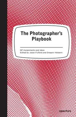 The Photographer's Playbook: 307 Assignments and Ideas - Fulford, Jason (Editor)