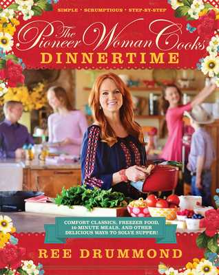 The Pioneer Woman Cooks: Dinnertime: Comfort Classics, Freezer Food, 16-Minute Meals, and Other Delicious Ways to Solve Supper! - Drummond, Ree