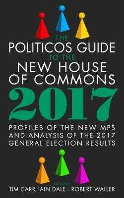 The Politicos Guide to the New House of Commons: Profiles of the New Mps and Analysis of the 2017 General Election Results 2017 - Carr, Tim (Editor), and Waller, Robert (Editor), and Dale, Iain (Editor)