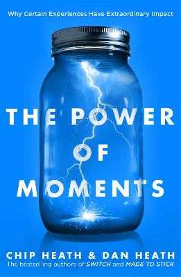 The Power of Moments: Why Certain Experiences Have Extraordinary Impact - Heath, Chip, and Heath, Dan