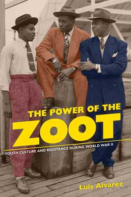 The Power of the Zoot: Youth Culture and Resistance During World War II - Alvarez, Luis
