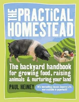 The Practical Homestead: The Backyard Handbook for Growing Food, Raising Animals & Nurturing Your Land - Heiney, Paul