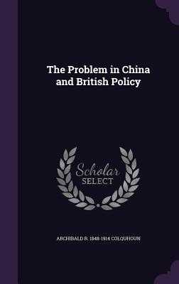 The Problem in China and British Policy - Colquhoun, Archibald R 1848-1914