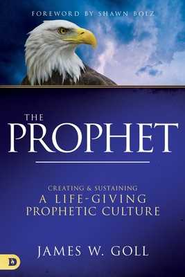 The Prophet: Creating and Sustaining a Life-Giving Prophetic Culture - Goll, James W, and Bolz, Shawn (Foreword by)