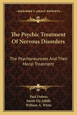 The Psychic Treatment of Nervous Disorders: The Psychoneuroses and Their Moral Treatment - DuBois