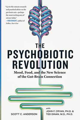 The Psychobiotic Revolution: Mood, Food, and the New Science of the Gut-Brain Connection - Anderson, Scott C, and Cryan, John F, and Dinan, Ted