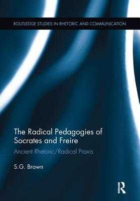 The Radical Pedagogies of Socrates and Freire: Ancient Rhetoric/Radical Praxis - Brown, Stephen