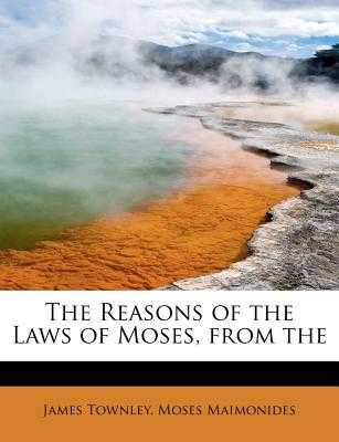 The Reasons of the Laws of Moses, from the - Townley, James, and Maimonides, Moses