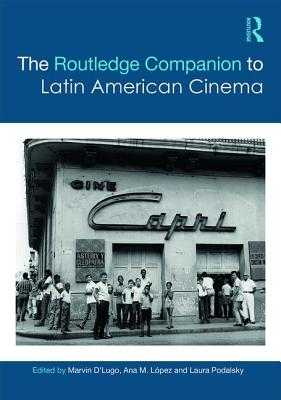 The Routledge Companion to Latin American Cinema - D'Lugo, Marvin (Editor), and Lopez, Anna M. (Editor), and Podalsky, Laura (Editor)