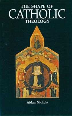 The Shape of Catholic Theology: An Introduction to Its Sources, Principles, and History - Nichols, Aidan