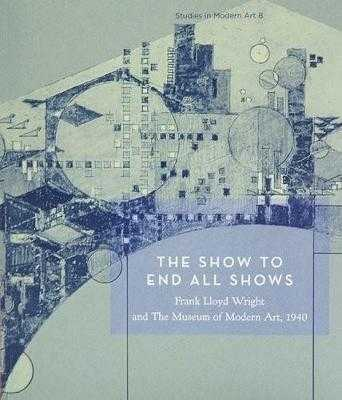 The Show to End All Shows: Frank Lloyd Wright and the Museum of Modern Art, 1940 - Kazain, William (Editor), and Smith, Kathryn (Text by), and Reed, Peter (Text by)