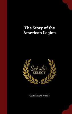 The Story of the American Legion - Wheat, George Seay