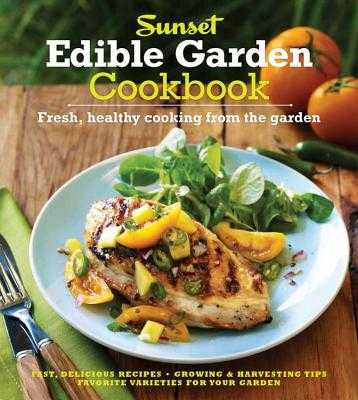 The Sunset Edible Garden Cookbook: Fresh, Healthy Cooking from the Garden - Sunset