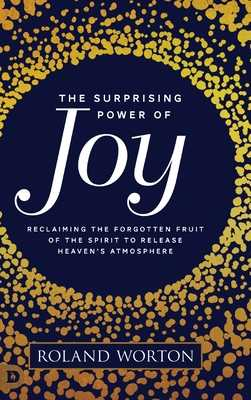 The Surprising Power of Joy: Reclaiming the Forgotten Fruit of the Spirit to Release Heaven's Atmosphere - Worton, Roland