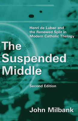 The Suspended Middle: Henri de Lubac and the Renewed Split in Modern Catholic Theology, 2nd Ed. - Milbank, John