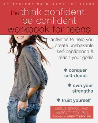 The Think Confident, Be Confident Workbook for Teens: Activities to Help You Create Unshakable Self-Confidence and Reach Your Goals - Sokol, Leslie, PhD, and Fox, Marci G, PhD, and Beck, Aaron T, MD (Foreword by)