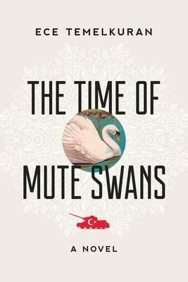 The Time of Mute Swans - Temelkuran, Ece, and Dakan, Kenneth (Translated by)