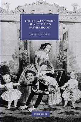 The Tragi-Comedy of Victorian Fatherhood - Sanders, Valerie
