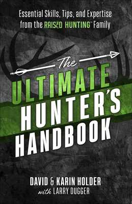 The Ultimate Hunter's Handbook: Essential Skills, Tips, and Expertise from the Raised Hunting Family - Holder, David, and Holder, Karin, and Dugger, Larry