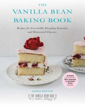 The Vanilla Bean Baking Book: Recipes for Irresistible Everyday Favorites and Reinvented Classics - Kieffer, Sarah