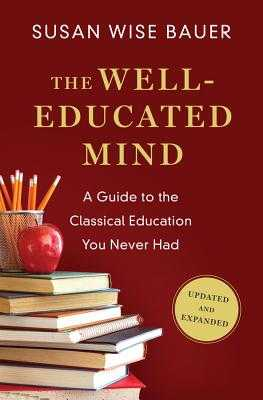 The Well-Educated Mind: A Guide to the Classical Education You Never Had - Bauer, Susan Wise
