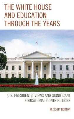 The White House and Education through the Years: U.S. Presidents' Views and Significant Educational Contributions - Norton, M Scott