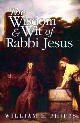 The Wisdom and Wit of Rabbi Jesus - Phipps, William E