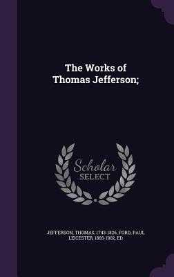 The Works of Thomas Jefferson; - Jefferson, Thomas, and Ford, Paul Leicester