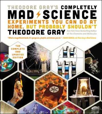 Theodore Gray's Completely Mad Science: Experiments You Can Do at Home But Probably Shouldn't: The Complete and Updated Edition - Gray, Theodore