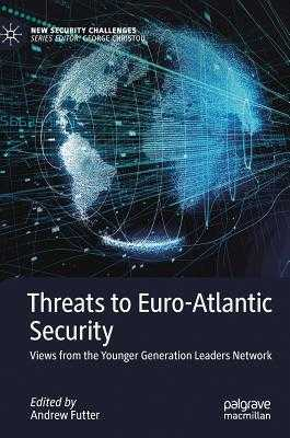 Threats to Euro-Atlantic Security: Views from the Younger Generation Leaders Network - Futter, Andrew (Editor)