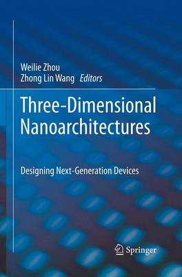 Three-Dimensional Nanoarchitectures: Designing Next-Generation Devices - Zhou, Weilie (Editor), and Wang, Zhong Lin (Editor)